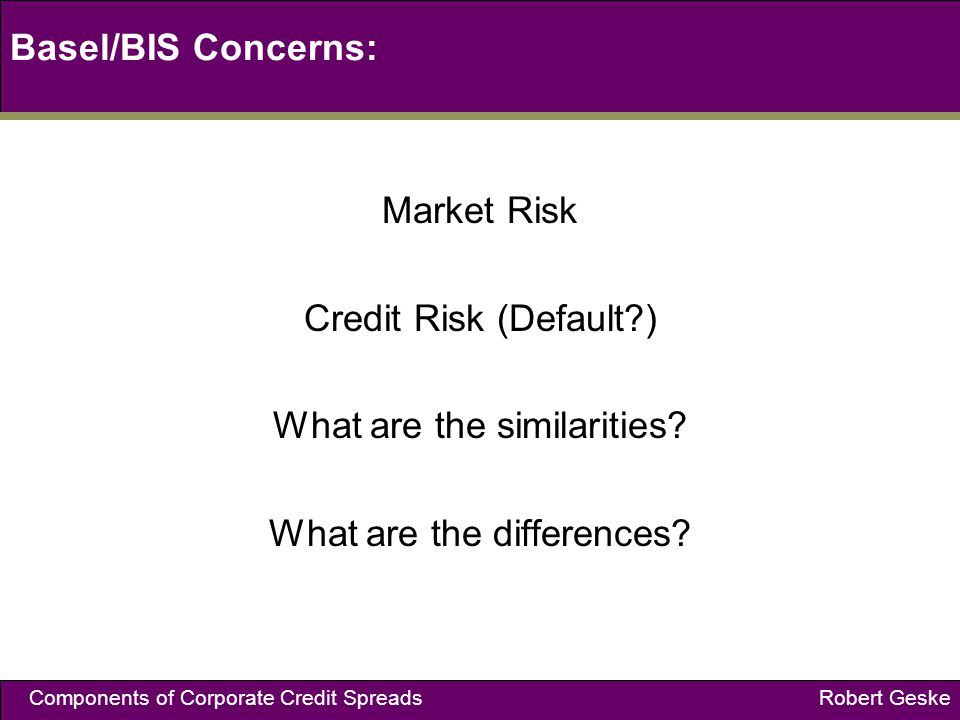Components of Corporate Credit Spreads Robert Geske Basel/BIS Concerns: Market Risk Credit Risk (Default?) What are the similarities.