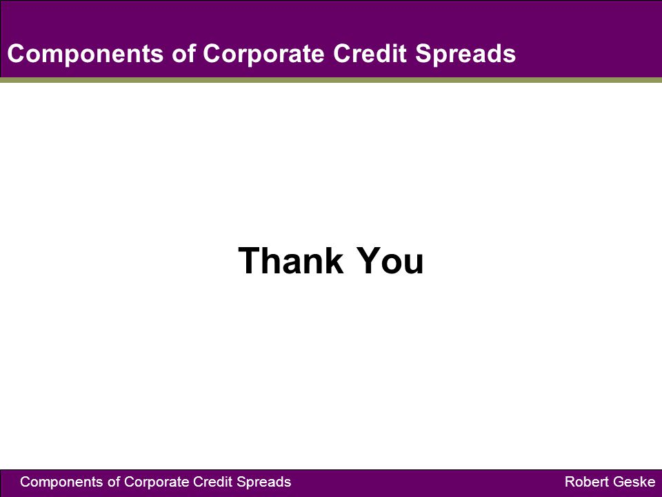 Components of Corporate Credit Spreads Robert Geske Components of Corporate Credit Spreads Thank You