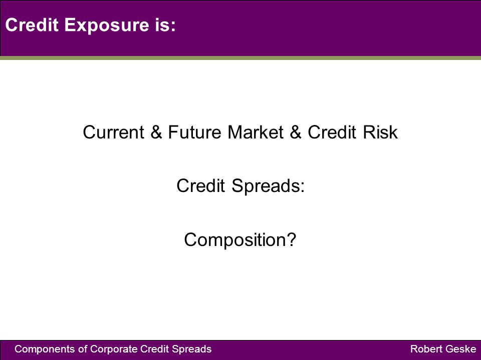 Components of Corporate Credit Spreads Robert Geske Credit Exposure is: Current & Future Market & Credit Risk Credit Spreads: Composition?
