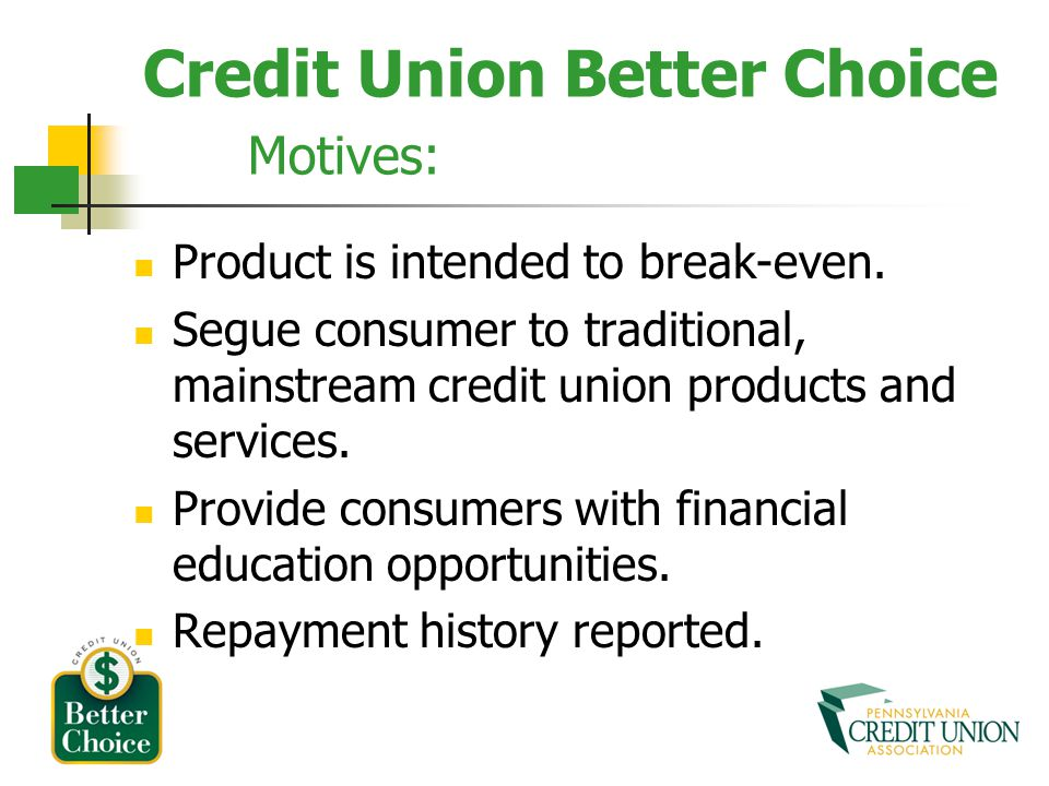 Credit Union Better Choice Motives: Product is intended to break-even. Segue consumer to traditional, mainstream credit union products and services. P