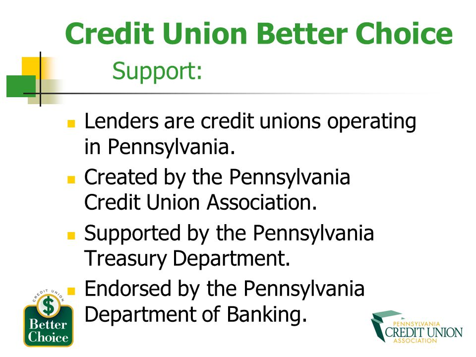 Credit Union Better Choice Support: Lenders are credit unions operating in Pennsylvania. Created by the Pennsylvania Credit Union Association. Support