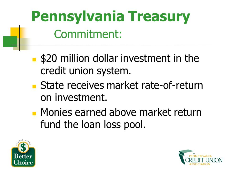 Pennsylvania Treasury Commitment: $20 million dollar investment in the credit union system. State receives market rate-of-return on investment. Monies