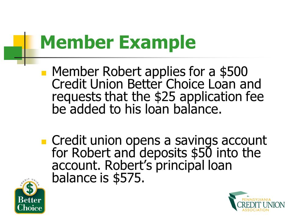 Member Example Member Robert applies for a $500 Credit Union Better Choice Loan and requests that the $25 application fee be added to his loan balance