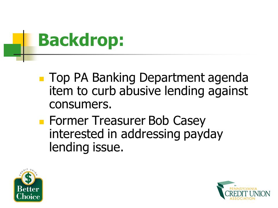 Backdrop: Top PA Banking Department agenda item to curb abusive lending against consumers. Former Treasurer Bob Casey interested in addressing payday