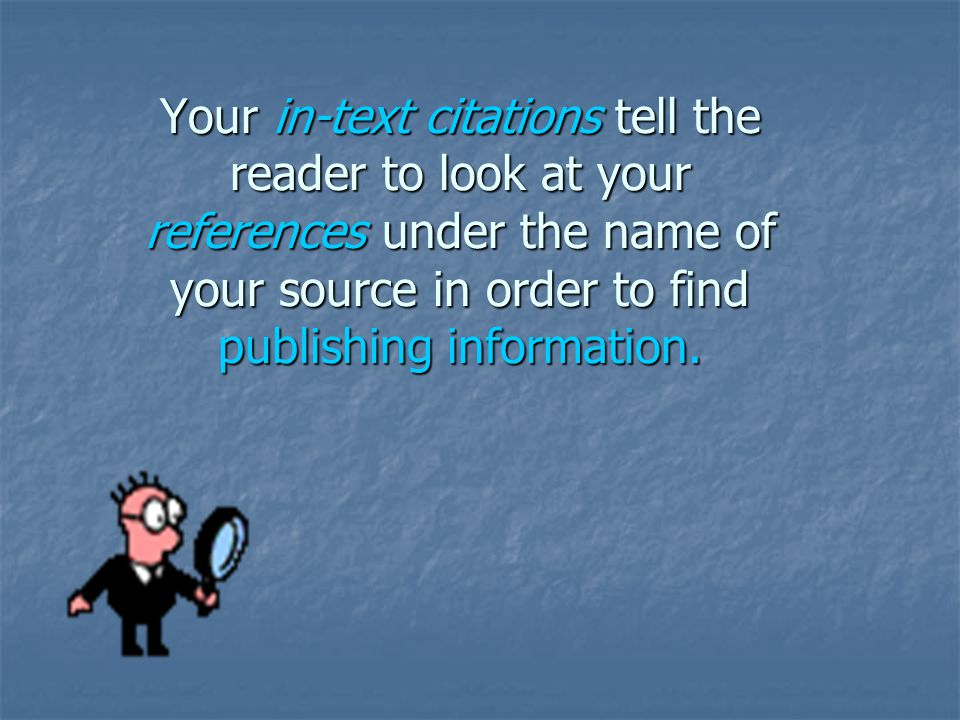 Your in-text citations tell the reader to look at your references under the name of your source in order to find publishing information.