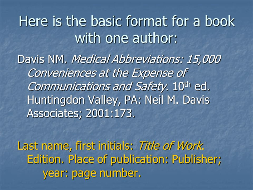 Here is the basic format for a book with one author: Davis NM. Medical Abbreviations: 15,000 Conveniences at the Expense of Communications and Safety.