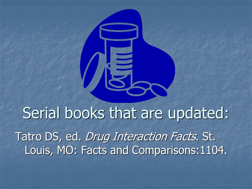 Serial books that are updated: Tatro DS, ed. Drug Interaction Facts. St. Louis, MO: Facts and Comparisons:1104.