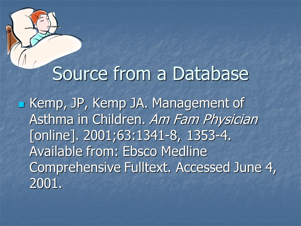 Source from a Database Kemp, JP, Kemp JA. Management of Asthma in Children. Am Fam Physician [online]. 2001;63:1341-8, 1353-4. Available from: Ebsco M