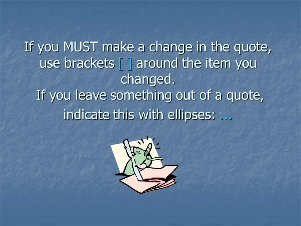 If you MUST make a change in the quote, use brackets [ ] around the item you changed. If you leave something out of a quote, indicate this with ellips