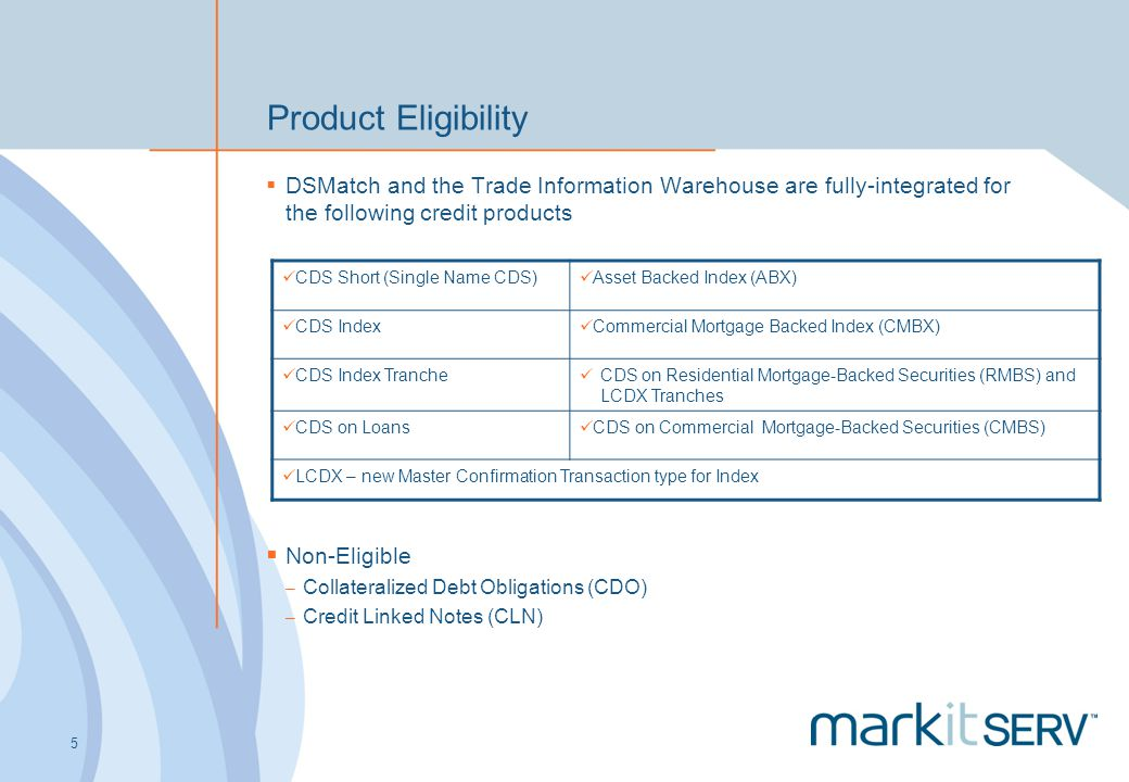 5 Product Eligibility DSMatch and the Trade Information Warehouse are fully-integrated for the following credit products CDS Short (Single Name CDS) A