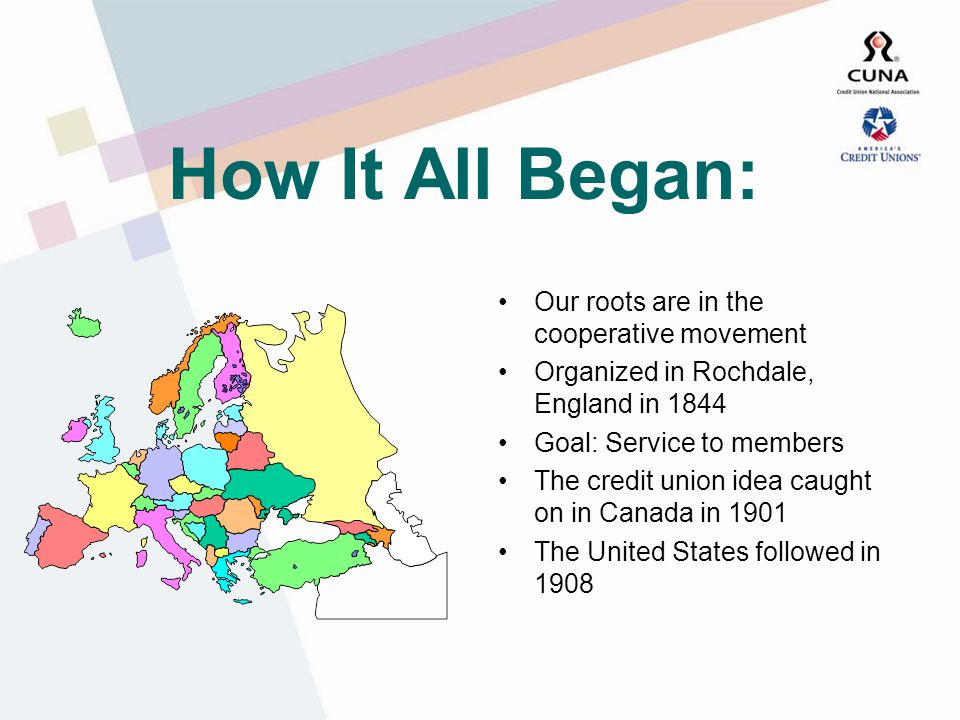 How It All Began: Our roots are in the cooperative movement Organized in Rochdale, England in 1844 Goal: Service to members The credit union idea caught on in Canada in 1901 The United States followed in 1908