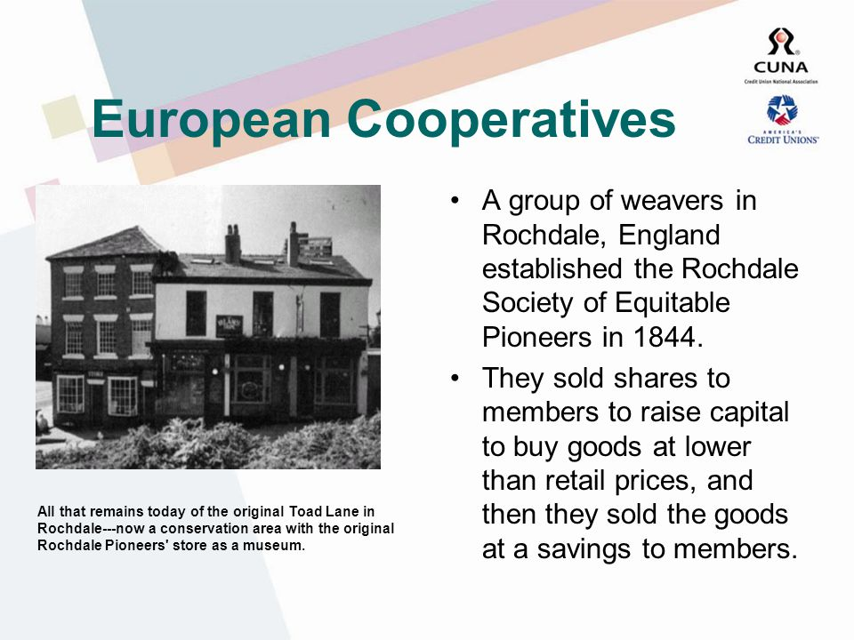 European Cooperatives A group of weavers in Rochdale, England established the Rochdale Society of Equitable Pioneers in 1844.