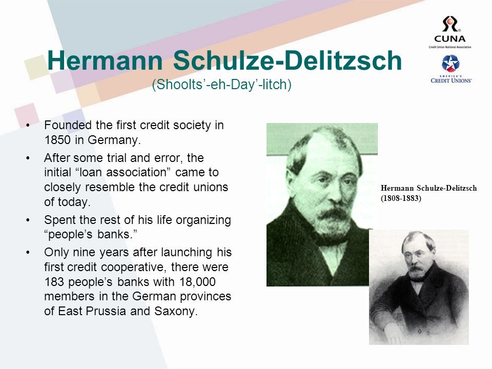 Hermann Schulze-Delitzsch (Shoolts-eh-Day-litch) Founded the first credit society in 1850 in Germany.