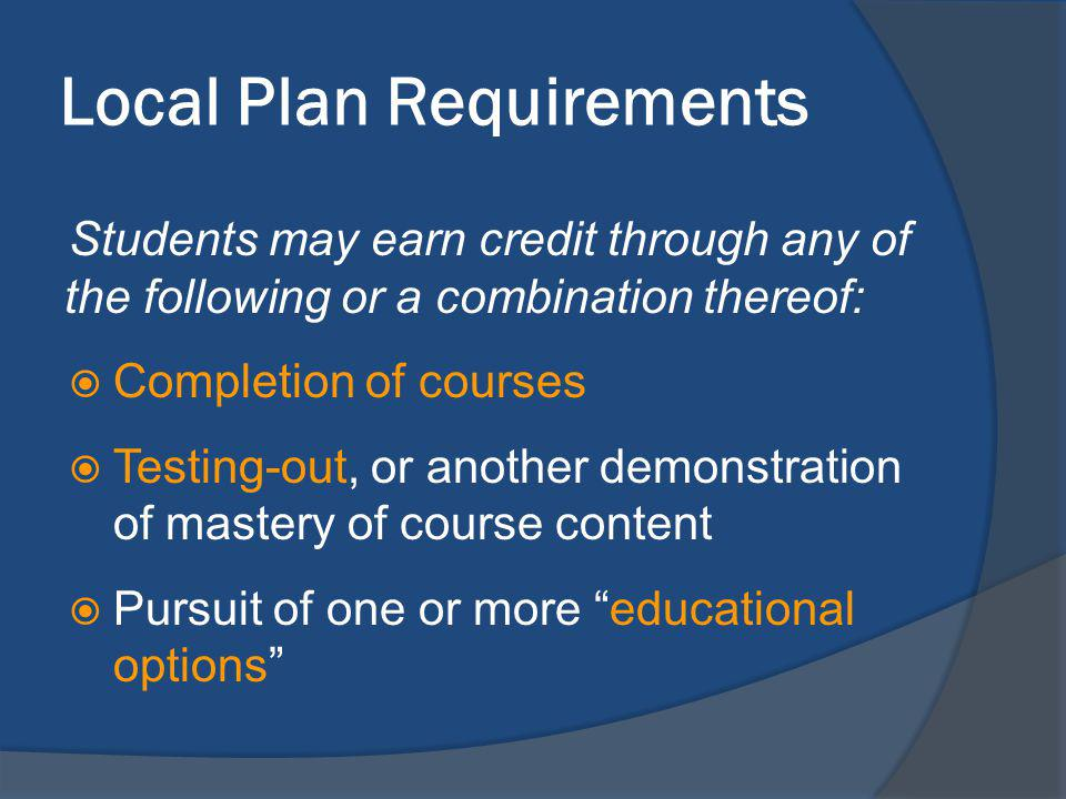 Local Plan Requirements Students may earn credit through any of the following or a combination thereof: Completion of courses Testing-out, or another demonstration of mastery of course content Pursuit of one or more educational options