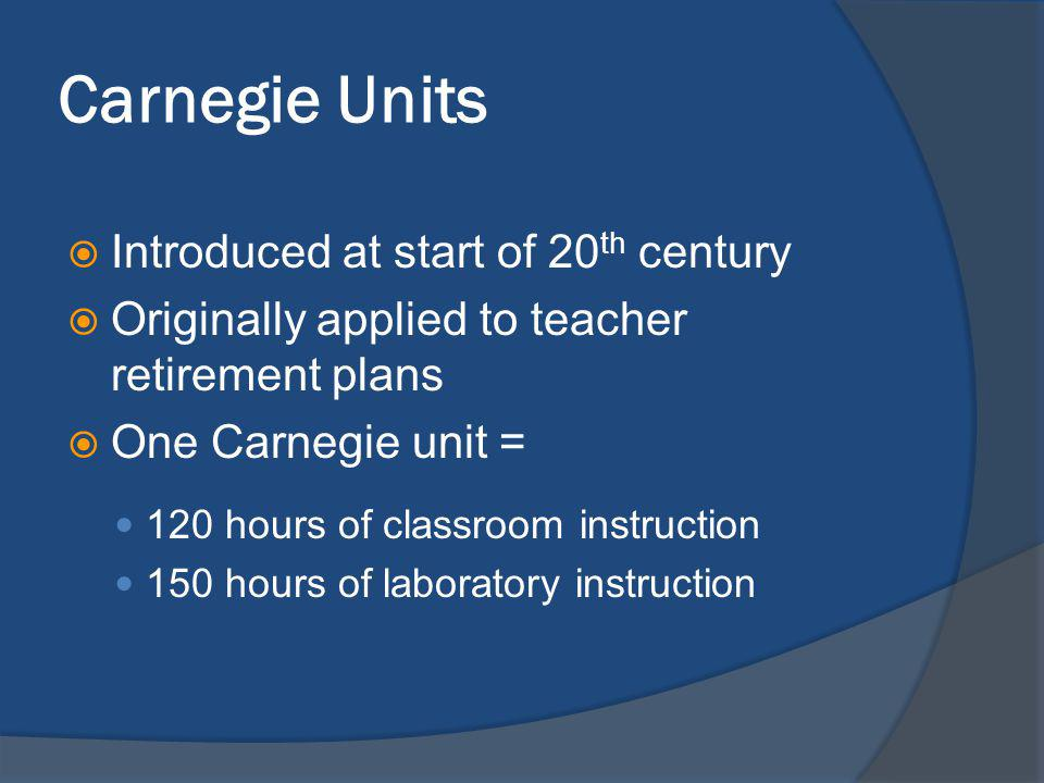 Carnegie Units Introduced at start of 20 th century Originally applied to teacher retirement plans One Carnegie unit = 120 hours of classroom instruction 150 hours of laboratory instruction