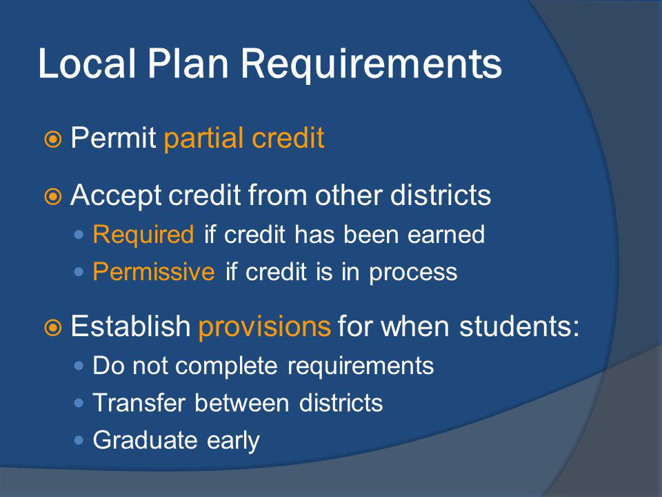 Local Plan Requirements Permit partial credit Accept credit from other districts Required if credit has been earned Permissive if credit is in process Establish provisions for when students: Do not complete requirements Transfer between districts Graduate early