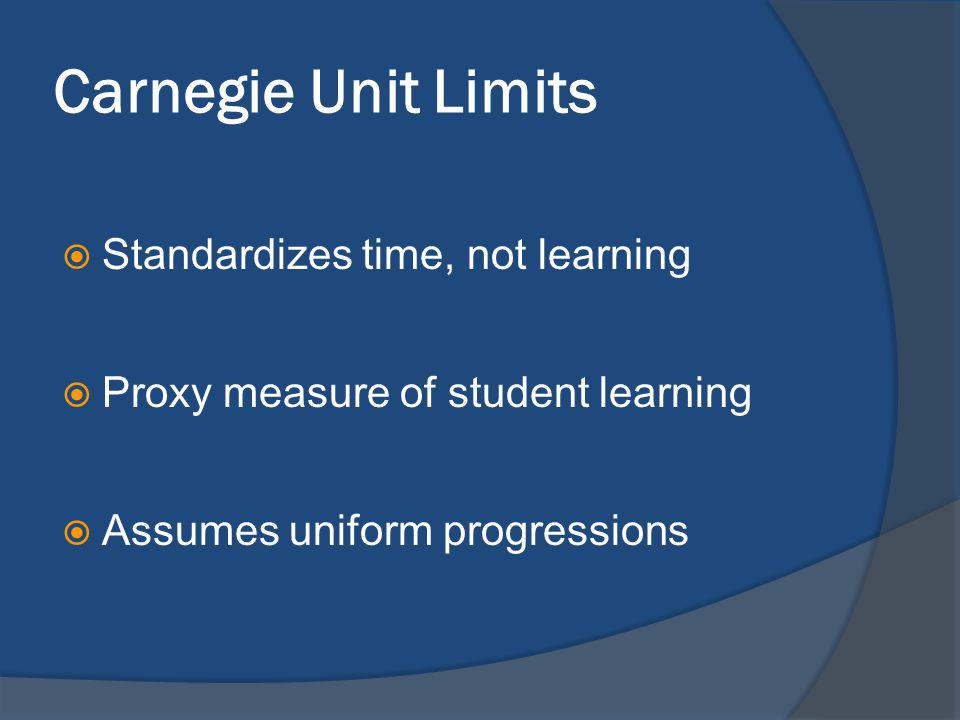 Carnegie Unit Limits Standardizes time, not learning Proxy measure of student learning Assumes uniform progressions