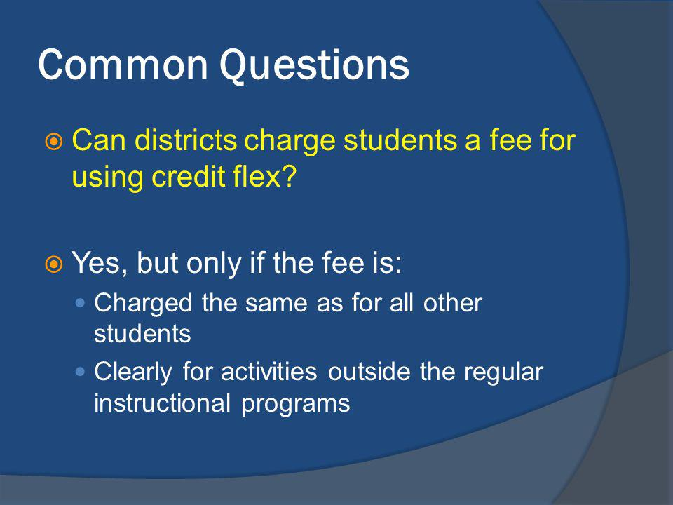 Common Questions Can districts charge students a fee for using credit flex.