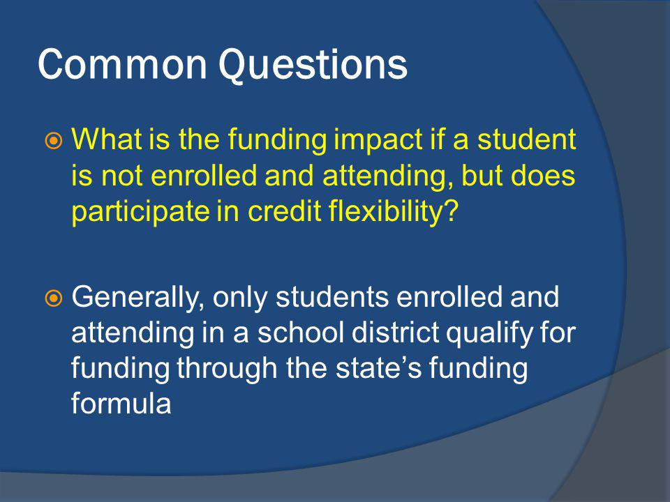Common Questions What is the funding impact if a student is not enrolled and attending, but does participate in credit flexibility.