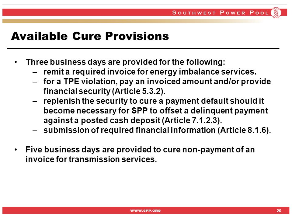www.spp.org Available Cure Provisions 26 Three business days are provided for the following: –remit a required invoice for energy imbalance services.