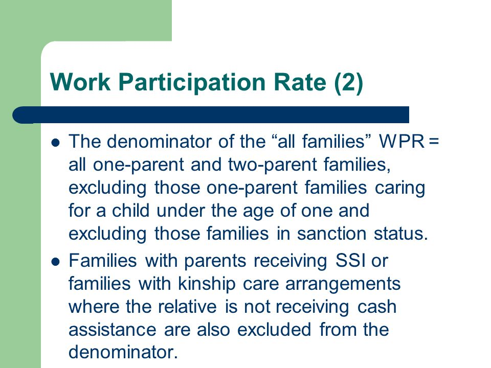 Work Participation Rate (2) The denominator of the all families WPR = all one-parent and two-parent families, excluding those one-parent families caring for a child under the age of one and excluding those families in sanction status.