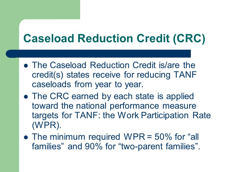 Caseload Reduction Credit (CRC) The Caseload Reduction Credit is/are the credit(s) states receive for reducing TANF caseloads from year to year.