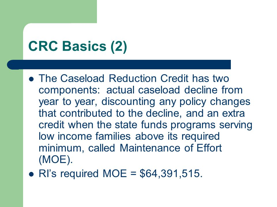CRC Basics (2) The Caseload Reduction Credit has two components: actual caseload decline from year to year, discounting any policy changes that contributed to the decline, and an extra credit when the state funds programs serving low income families above its required minimum, called Maintenance of Effort (MOE).
