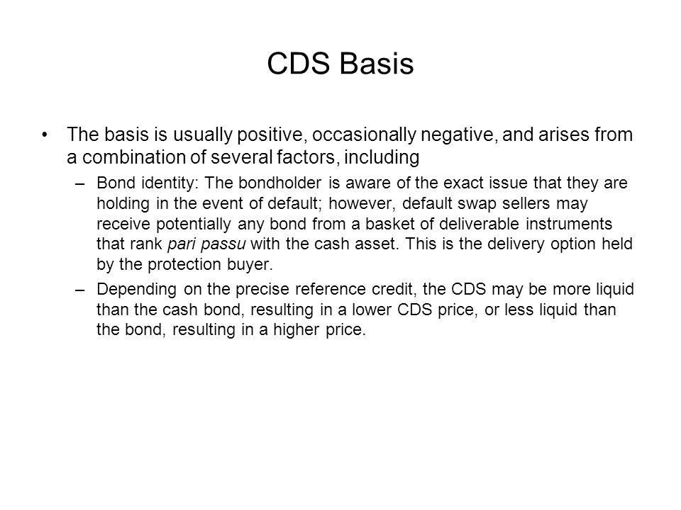 CDS Basis The basis is usually positive, occasionally negative, and arises from a combination of several factors, including –Bond identity: The bondholder is aware of the exact issue that they are holding in the event of default; however, default swap sellers may receive potentially any bond from a basket of deliverable instruments that rank pari passu with the cash asset.