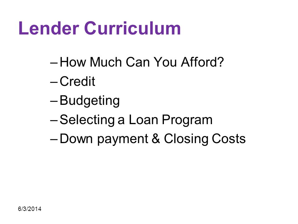 Lender Curriculum –How Much Can You Afford? –Credit –Budgeting –Selecting a Loan Program –Down payment & Closing Costs 6/3/2014