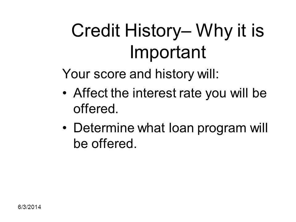 Credit History– Why it is Important Your score and history will: Affect the interest rate you will be offered. Determine what loan program will be off