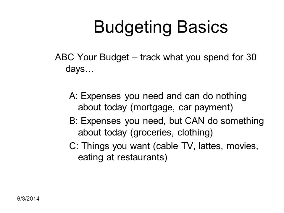 Budgeting Basics ABC Your Budget – track what you spend for 30 days… A: Expenses you need and can do nothing about today (mortgage, car payment) B: Ex