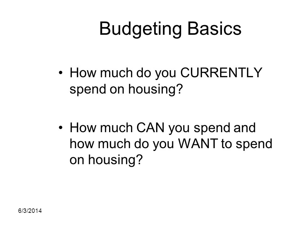 Budgeting Basics How much do you CURRENTLY spend on housing? How much CAN you spend and how much do you WANT to spend on housing? 6/3/2014