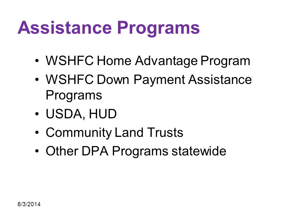 Assistance Programs WSHFC Home Advantage Program WSHFC Down Payment Assistance Programs USDA, HUD Community Land Trusts Other DPA Programs statewide 6