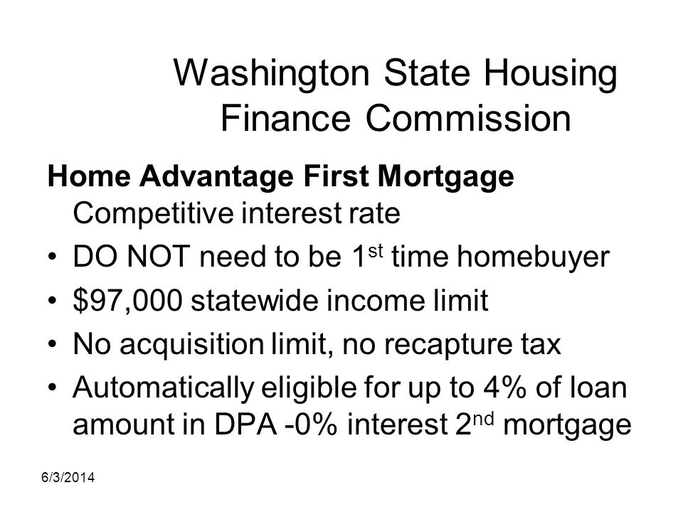 Washington State Housing Finance Commission Home Advantage First Mortgage Competitive interest rate DO NOT need to be 1 st time homebuyer $97,000 stat