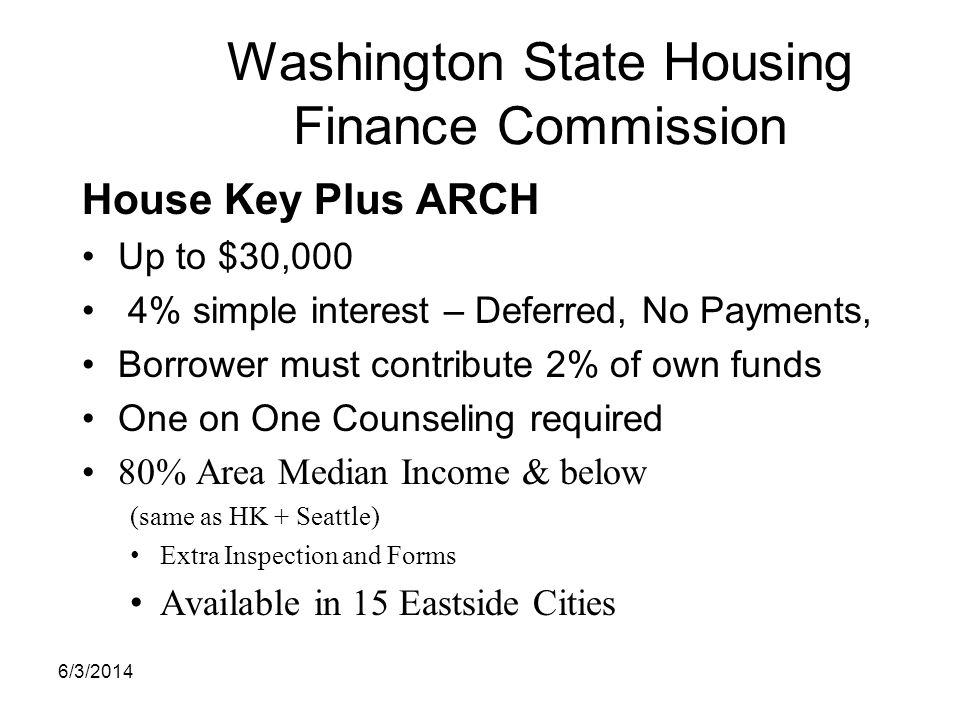 Washington State Housing Finance Commission House Key Plus ARCH Up to $30,000 4% simple interest – Deferred, No Payments, Borrower must contribute 2%