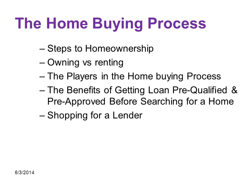 The Home Buying Process –Steps to Homeownership –Owning vs renting –The Players in the Home buying Process –The Benefits of Getting Loan Pre-Qualified