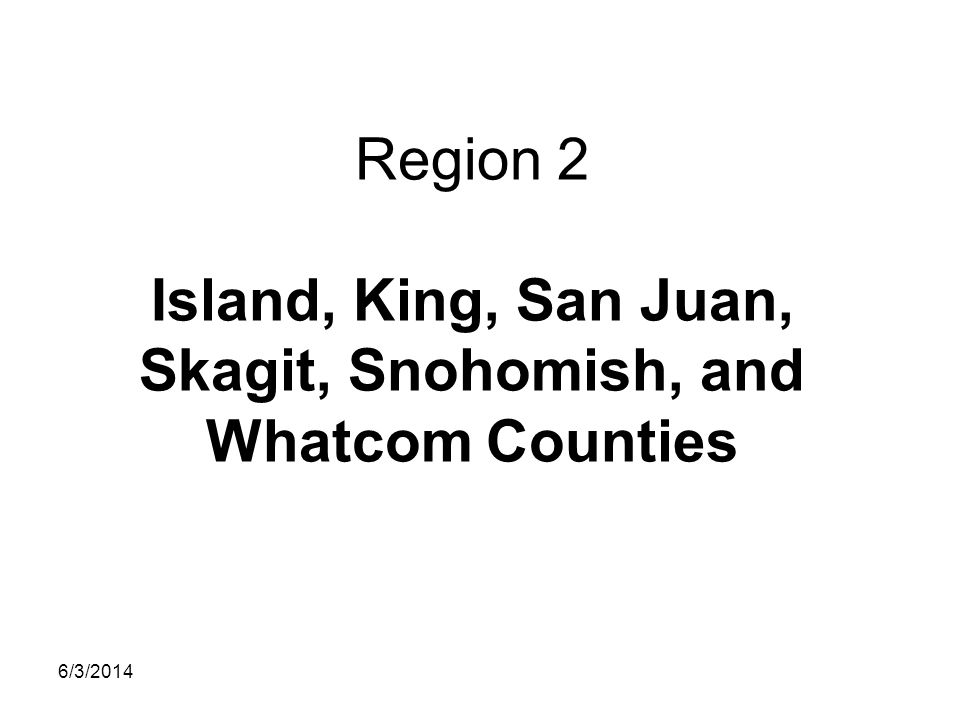 Region 2 Island, King, San Juan, Skagit, Snohomish, and Whatcom Counties 6/3/2014