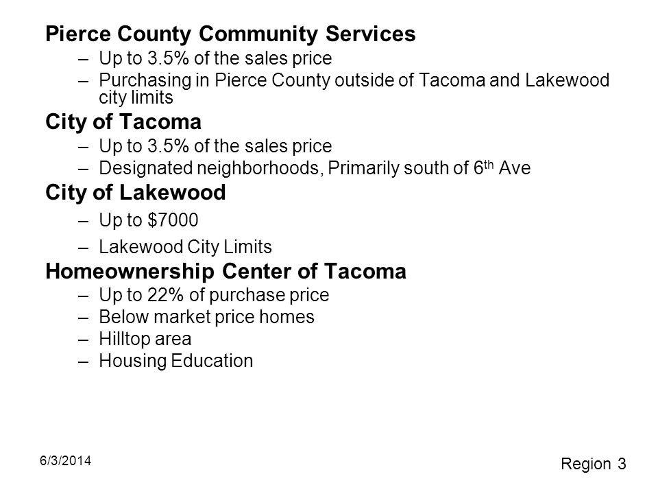 Pierce County Community Services –Up to 3.5% of the sales price –Purchasing in Pierce County outside of Tacoma and Lakewood city limits City of Tacoma