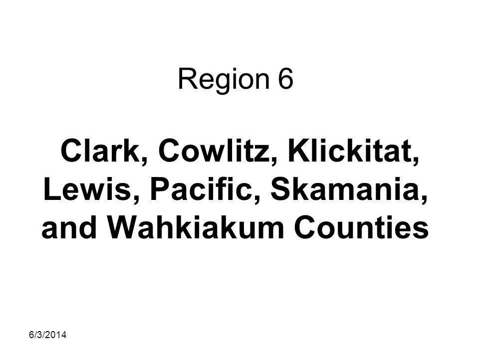 Region 6 Clark, Cowlitz, Klickitat, Lewis, Pacific, Skamania, and Wahkiakum Counties 6/3/2014
