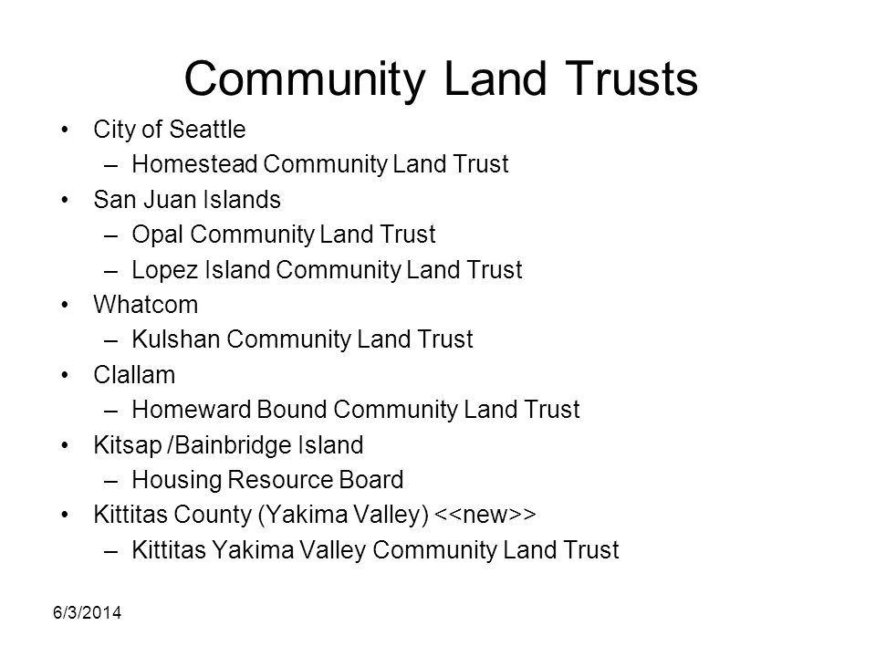 Community Land Trusts City of Seattle –Homestead Community Land Trust San Juan Islands –Opal Community Land Trust –Lopez Island Community Land Trust W