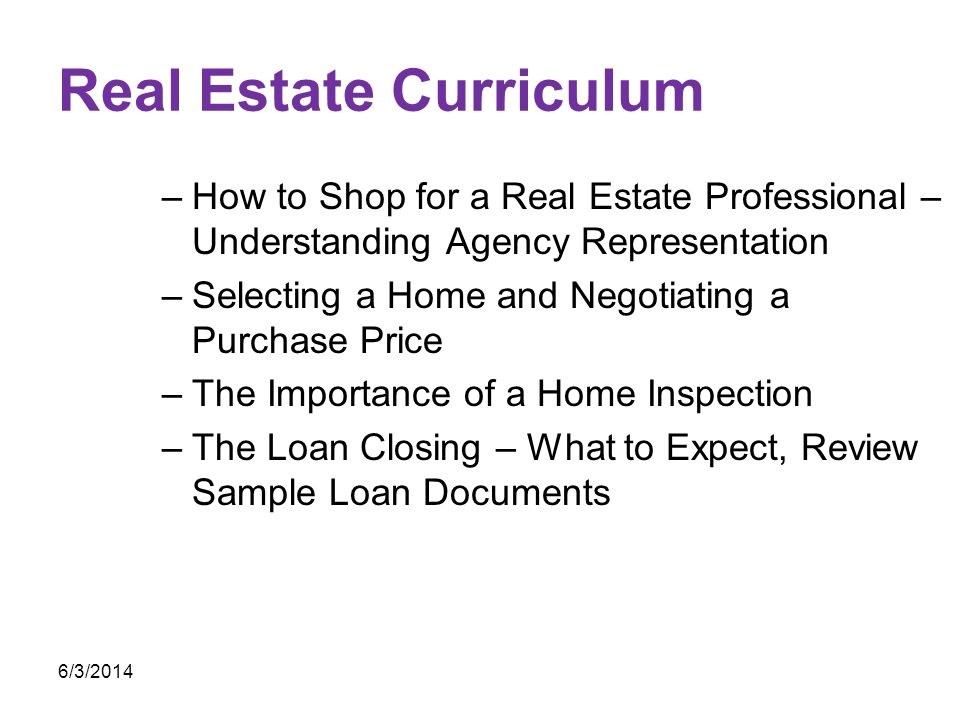 Real Estate Curriculum –How to Shop for a Real Estate Professional – Understanding Agency Representation –Selecting a Home and Negotiating a Purchase