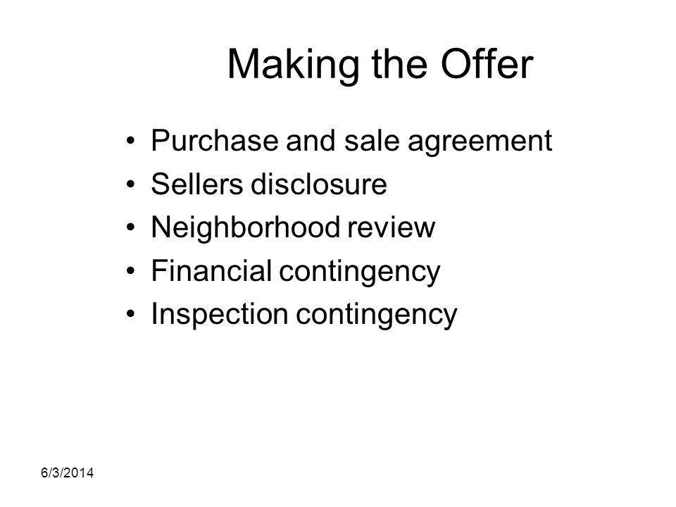 Making the Offer Purchase and sale agreement Sellers disclosure Neighborhood review Financial contingency Inspection contingency 6/3/2014