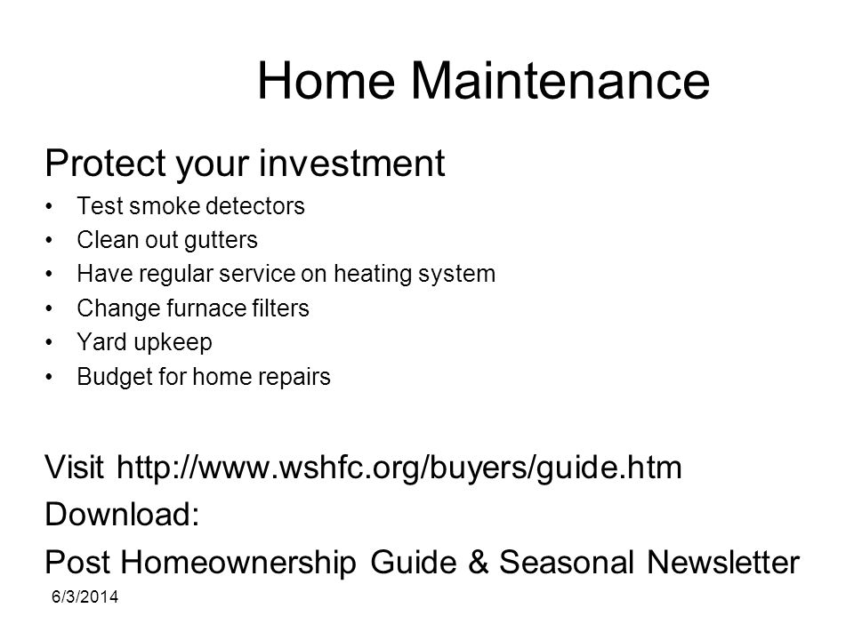 Home Maintenance Protect your investment Test smoke detectors Clean out gutters Have regular service on heating system Change furnace filters Yard upk