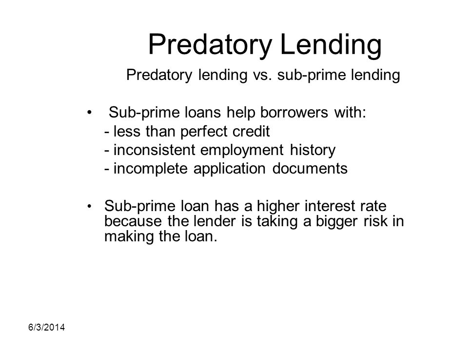 Predatory Lending Predatory lending vs. sub-prime lending Sub-prime loans help borrowers with: - less than perfect credit - inconsistent employment hi