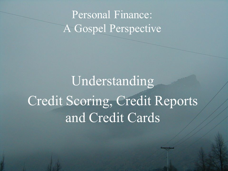Personal Finance: A Gospel Perspective Understanding Credit Scoring, Credit Reports and Credit Cards