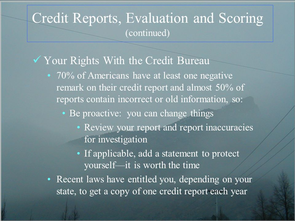 Credit Reports, Evaluation and Scoring (continued) Your Rights With the Credit Bureau 70% of Americans have at least one negative remark on their cred