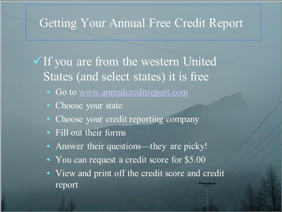 Getting Your Annual Free Credit Report If you are from the western United States (and select states) it is free Go to   Choose your state Choose your credit reporting company Fill out their forms Answer their questionsthey are picky.