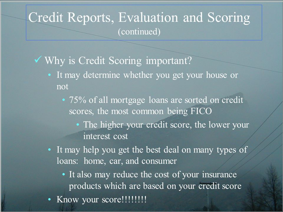 Credit Reports, Evaluation and Scoring (continued) Why is Credit Scoring important.