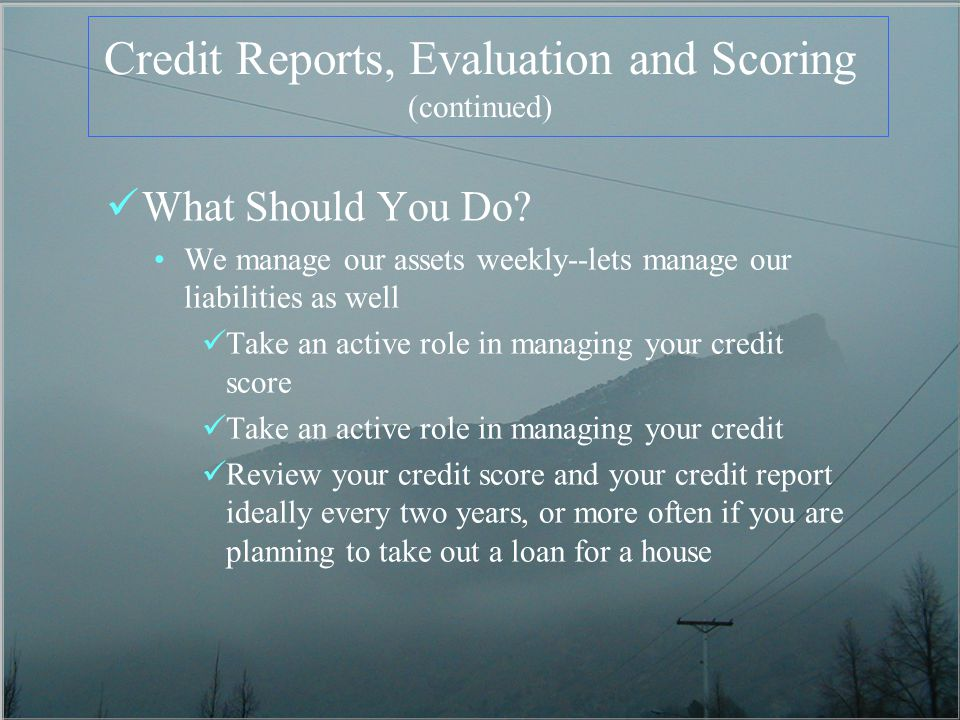 Credit Reports, Evaluation and Scoring (continued) What Should You Do? We manage our assets weekly--lets manage our liabilities as well Take an active