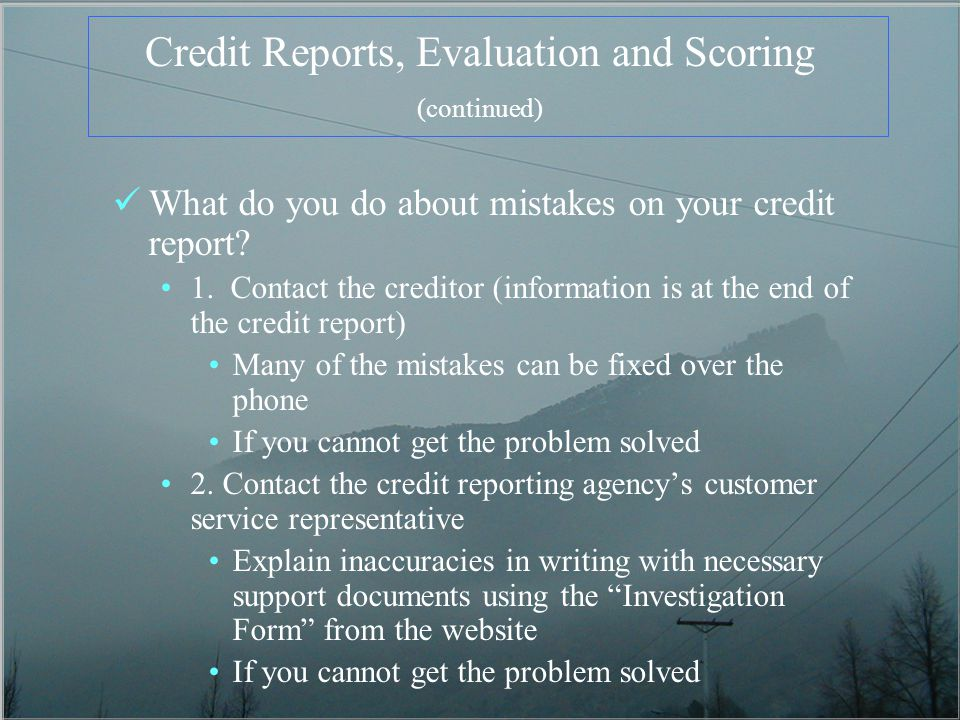 Credit Reports, Evaluation and Scoring (continued) What do you do about mistakes on your credit report? 1. Contact the creditor (information is at the